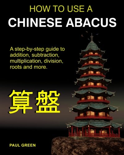 How To Use A Chinese Abacus: A step-by-step guide to addition, subtraction, multiplication, division, roots and more.