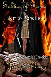 Soldier of Rome: Heir to Rebellion: Book Three of the Artorian Chronicles (Volume 3) by Mace, James (2012) Paperback