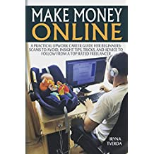 Make Money Online: A Practical Upwork Career Guide for Beginners (Scams to Avoid, Insight Tips to Follow from a Top Rated Freelancer, Online Business, Freelance, Startup, Income, Making Money)