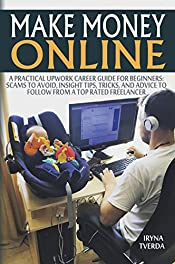 Make Money Online: A Practical Upwork Career Guide for Beginners (Scams to Avoid, Insight Tips to Follow from a Top Rated Freelancer, Freelancing, Online Business, Earn Money Online, Passive Income)