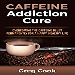 Caffeine Addiction Cure: Overcoming the Caffeine Blues Permanently for a Happy, Healthy Life | Greg Cook