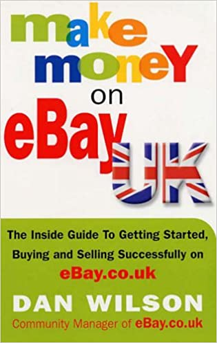 Make Money On Ebay Uk The Inside Guide To Getting Started Buying And Selling Successfully On Ebay Co Uk Amazon Co Uk Wilson Dan 9781857883527 Books