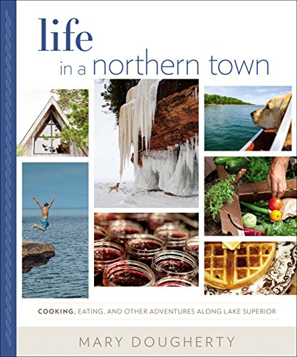 Life in a Northern Town: Cooking, Eating, and Other Adventures along Lake Superior by Mary Dougherty