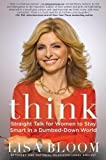Think: How to Stay Smart in a Dumbed Down World by Bloom, Lisa 1st (first) Edition (2011)