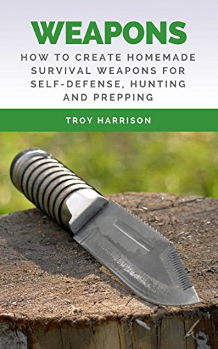 Weapons: How To Create Homemade Survival Weapons For Self-Defense, Hunting and Prepping by [Harrison, Troy]