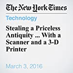 Stealing a Priceless Antiquity ... With a Scanner and a 3-D Printer | Charly Wilder