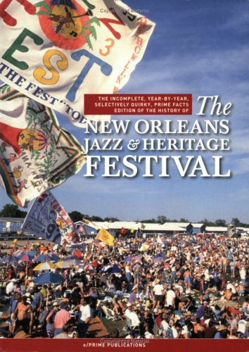 Heritage Music Festivals - The Incomplete, Year-by-Year Selectively Quirky, Prime Facts Edition of the History of The New Orleans Jazz & Heritage Festival
