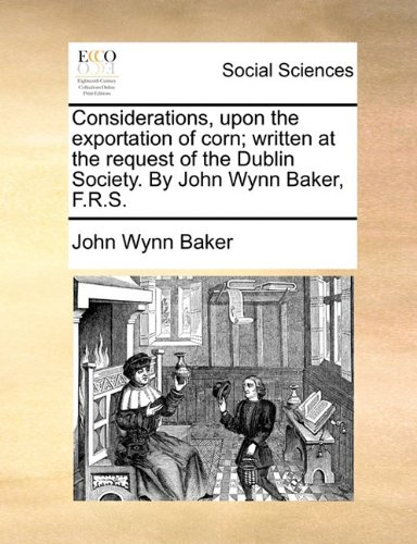 Download Considerations, upon the exportation of corn; written at the request of the Dublin Society. By John Wynn Baker, F.R.S. pdf