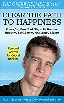 Clear The Path To Happiness: Powerful, Practical Steps To Become Happier, Feel Better, And Enjoy Living by [Colaianni, Paul]