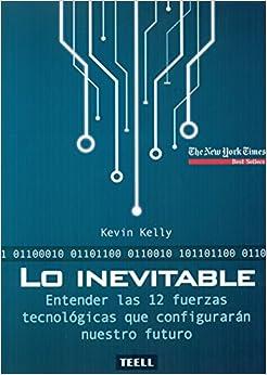 Lo Inevitable: Entender Las 12 Fuerzas Tecnológicas Que Configurarán Nuestro Futuro por Kevin Kelly epub