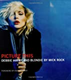 Picture This: Debbie Harry and Blondie by Mick Rock