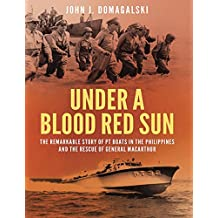 Under a Blood Red Sun: The remarkable story of PT boats in the Philippines and the rescue of General MacArthur