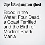 Blood in the Water: Four Dead, a Coast Terrified and the Birth of Modern Shark Mania | Steve Hendrix