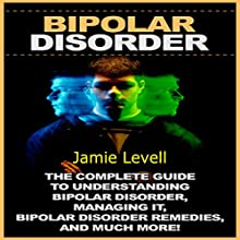 Bipolar Disorder: The Complete Guide to Understanding Bipolar Disorder, Managing It, Bipolar Disorder Remedies, and Much More! Audiobook by Jamie Levell Narrated by Greg Young