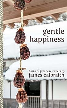 Gentle Happiness: Haiku of Japanese Sweets by [Calbraith, James]
