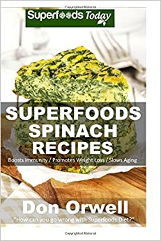 Superfoods Spinach Recipes: 50 Recipes : Spinach Cookbook, Weight Maintenance Diet, Wheat Free Diet, Whole Foods Diet, Gluten Free Diet, Antioxidants ... Cookbook- Cleanse your body- detox diet plan)