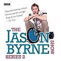 Jason Byrne Show, The: Complete Series 2 Radio/TV Program by Jason Byrne Narrated by Jason Byrne