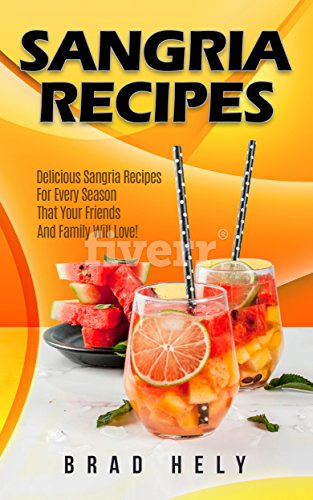 (Sangria Recipes: Delicious Sangria Recipes For Every Season That Your Friends And Family Will Love!)