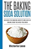 The Baking Soda Solution: Discover The Amazing Benefits And Uses Of Baking Soda You Wish You Knew (Baking Soda - Home Remedies - Natural Cures - DIY Household Hacks)