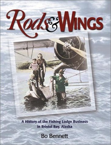 Bristol Bay Fishing - Rods & Wings: A History of the Fishing Lodge Business in Bristol Bay, Alaska