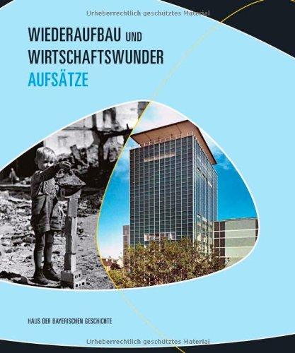 Wiederaufbau und Wirtschaftswunder in Bayern: Aufsätze zur Bayerischen Landesausstellung 2009 Buchhandelsausgabe