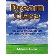 Dream Class: How To Transform Any Group Of Students Into The Class You've Always Wanted