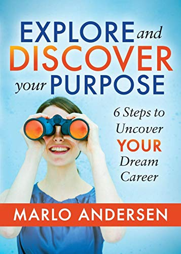 Explore and Discover Your Purpose: 6 Steps to Uncover Your Dream Career