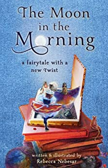 The Moon in the Morning: A Fairytale with a New Twist by [Nebesar, Rebecca]