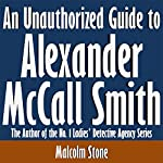 An Unauthorized Guide to Alexander McCall Smith: The Author of the No. 1 Ladies' Detective Agency Series | Malcolm Stone