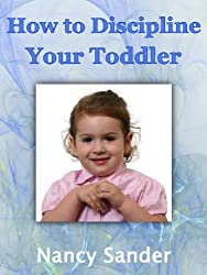 How to Discipline Your Toddler (Successful Parenting Solutions Book 3)
