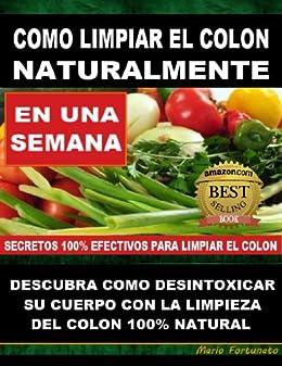 COMO LIMPIAR EL COLON NATURALMENTE - Descubra Como Desintoxicar Su Cuerpo Con La Limpieza Del Colon Natural (Spanish Edition)