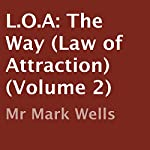 L.O.A: The Way : Law of Attraction, Volume 2 | Mr Mark Wells