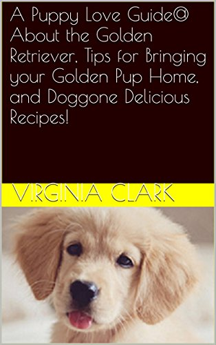 A Puppy Love Guide@ About the Golden Retriever, Tips for Bringing your Golden Pup Home, and Doggone Delicious (Golden Retriever Pups)