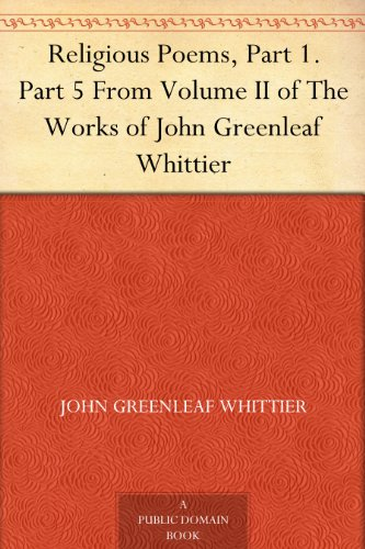 Religious Poems, Part 1. Part 5 From Volume II of The Works of John Greenleaf Whittier