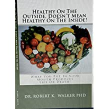 Healthy On The Outside, Doesn't Mean Healthy On The Inside: What You Put In Your Mouth Produces Life Or Death