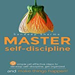 Master Self Discipline: 9 Simple and Effective Steps to Develop Self Discipline, Get Organized, and Make Things Happen! | Sandeep Sharma