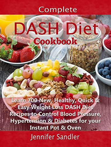 Complete DASH Diet Cookbook: Learn 700 New, Healthy, Quick & Easy Weight Loss DASH Diet Recipes to Control Blood Pressure, Hypertension & Diabetes for your Instant Pot & Oven by Jennifer  Sandler