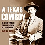 A Texas Cowboy: Or, Fifteen Years on the Hurricane Deck of a Spanish Pony | Charles A. Siringo