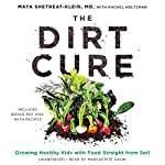The Dirt Cure: Growing Healthy Kids with Food Straight from Soil   Maya Shetreat-Klein MD