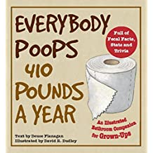 Everybody Poops 410 Pounds a Year: An Illustrated Bathroom Companion for Grown-Ups