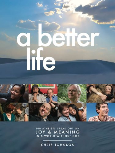 A Better Life: 100 Atheists Speak Out on Joy & Meaning in a World Without God