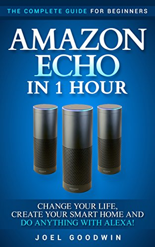 Download PDF Amazon Echo in 1 Hour - The Complete Guide for Beginners - Change Your Life, Create Your Smart Home and Do Anything with Alexa!