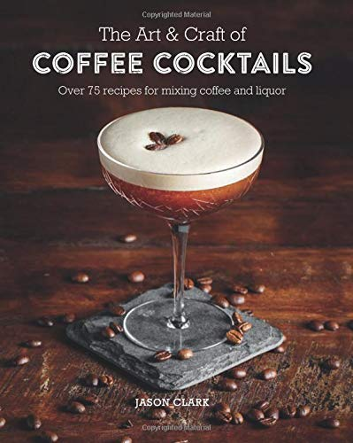 The Art & Craft of Coffee Cocktails Over 80 recipes for mixing coffee and liquor [Clark, Jason] (Tapa Dura)
