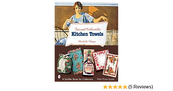 Fun U0026 Collectible Kitchen Towels: 1930s To 1960s (Schiffer Book For  Designers And Collectors): Michelle Hayes: 9780764323157: Amazon.com: Books