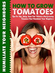 How To Grow Tomatoes: Tips for Big, Juicy State Fair Winners And Growing Tomatoes That Humiliate Your Neighbors
