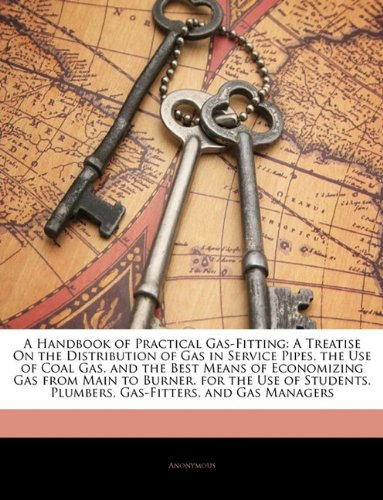 A Handbook of Practical Gas-Fitting: A Treatise On the Distribution of Gas in Service Pipes, the Use of Coal Gas, and the Best Means of Economizing ... Plumbers, Gas-Fitters, and Gas Managers pdf epub