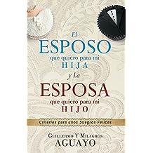 El Esposo que quiero para mi Hija y la Esposa que quiero para mi Hijo: Criterios para unos Suegros Felices (Spanish Edition)
