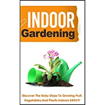 Indoor Gardening:  Discover The Baby Steps To Growing Fruit, Vegetables, And Plants Indoors Easily!