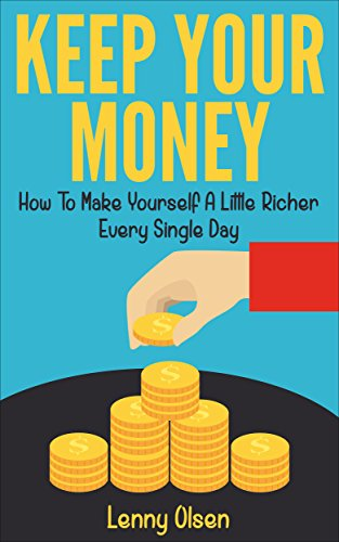 Keep Your Money - How to Become a Little Richer Every Single Day (Saving money, money management, frugal living, becoming rich, wealth management, budgeting money, budgeting and money management) by [Olsen, Lenny]