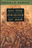 On the origins of War, Donald Kagan, 0385423748